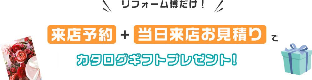 リフォーム博だけ! 来店予約+当日来店お見積りでカタログギフトプレゼント!(4,000円相当)