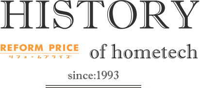 HISTORY REFORM PRICE リフォームプライス of hometech since:1993